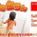 電気式床暖房システム「ゆか暖らん」 コンセプトは「3S」 Safety:安全/Speed:迅速/Simple:簡単